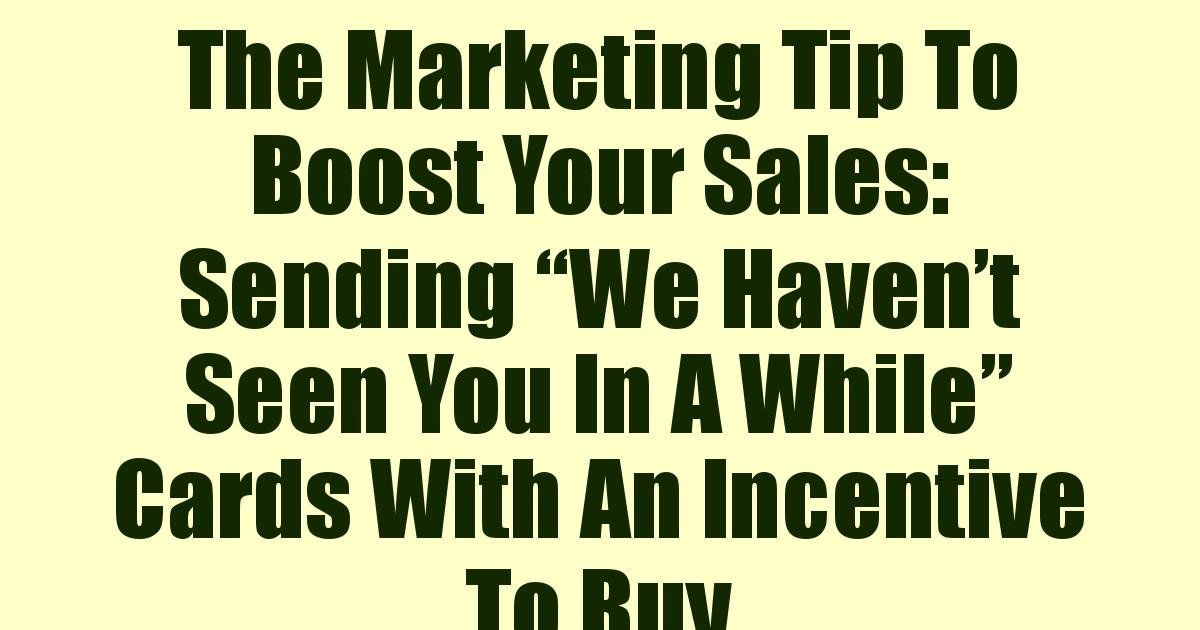 "The Marketing Tip To Boost Your Sales: Sending ""We Haven't Seen You In A While"" Cards With An Incentive To Buy"