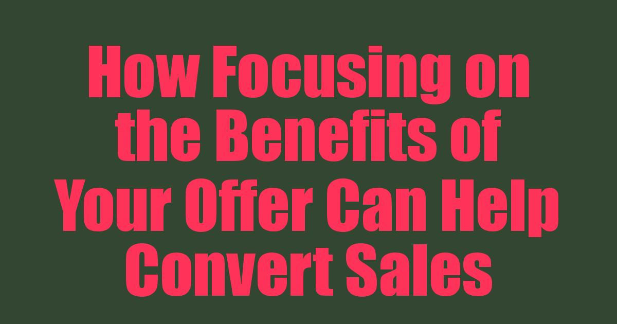 You are currently viewing How Focusing on the Benefits of Your Offer Can Help Convert Sales