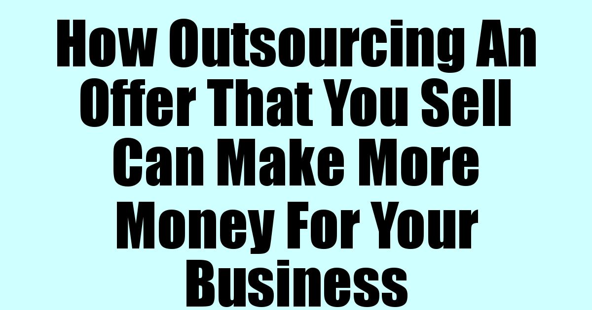 Read more about the article How Outsourcing An Offer That You Sell Can Make More Money For Your Business