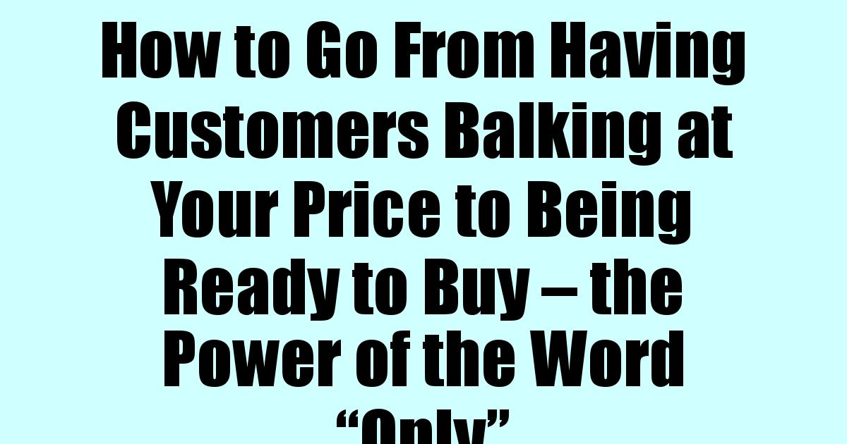 """Read more about the article How to Go From Having Customers Balking at Your Price to Being Ready to Buy – the Power of the Word """"Only"""""""